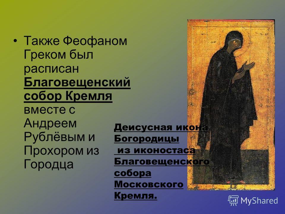 Также Феофаном Греком был расписан Благовещенский собор Кремля вместе с Андреем Рублёвым и Прохором из Городца Деисусная икона Богородицы из иконостаса Благовещенского собора Московского Кремля.