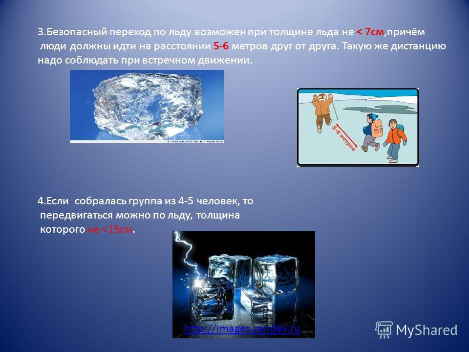 3.Безопасный переход по льду возможен при толщине льда не < 7см,причём люди должны идти на расстоянии 5-6 метров друг от друга. Такую же дистанцию надо соблюдать при встречном движении. 4.Если собралась группа из 4-5 человек, то передвигаться можно п