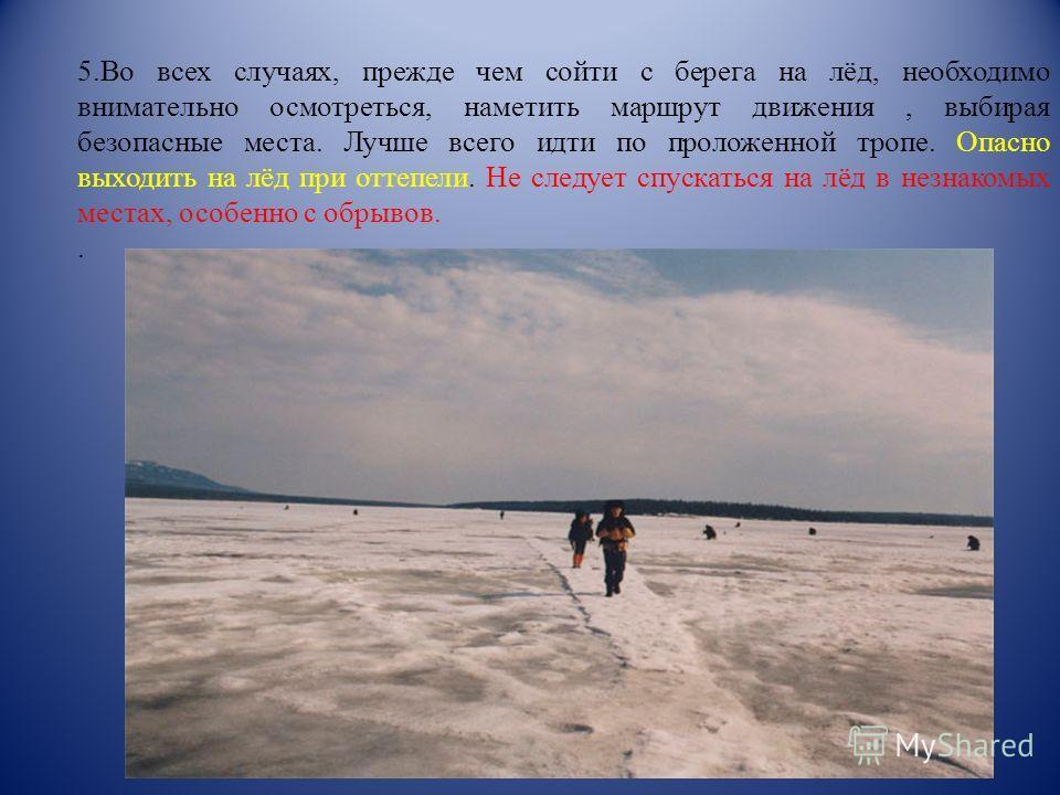 5.Во всех случаях, прежде чем сойти с берега на лёд, необходимо внимательно осмотреться, наметить маршрут движения, выбирая безопасные места. Лучше всего идти по проложенной тропе. Опасно выходить на лёд при оттепели. Не следует спускаться на лёд в н