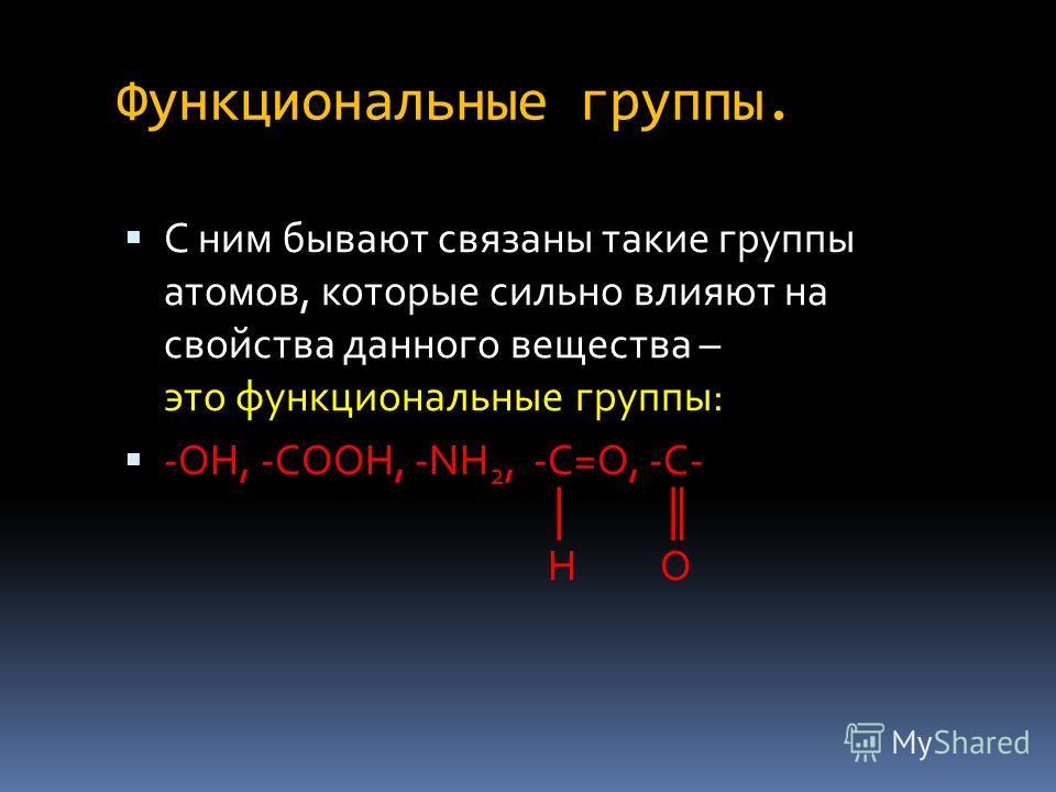 Функциональные группы. С ним бывают связаны такие группы атомов, которые сильно влияют на свойства данного вещества – это функциональные группы: -ОН, -СООН, -NH 2, -С=О, -С- Н О