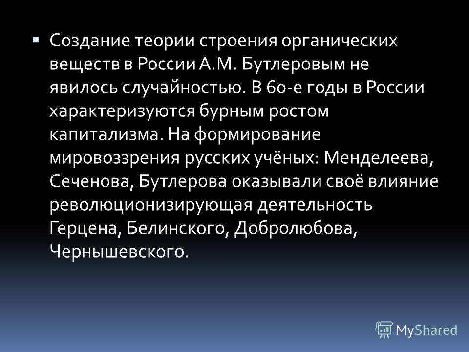 Создание теории строения органических веществ в России А.М. Бутлеровым не явилось случайностью. В 60-е годы в России характеризуются бурным ростом капитализма. На формирование мировоззрения русских учёных: Менделеева, Сеченова, Бутлерова оказывали св
