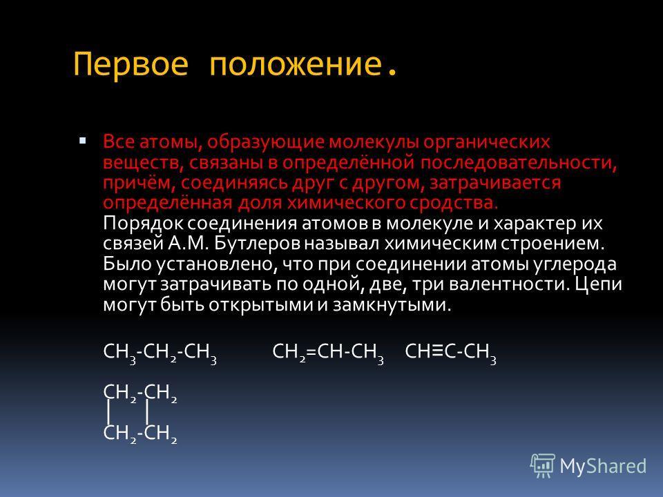 Первое положение. Все атомы, образующие молекулы органических веществ, связаны в определённой последовательности, причём, соединяясь друг с другом, затрачивается определённая доля химического сродства. Порядок соединения атомов в молекуле и характер