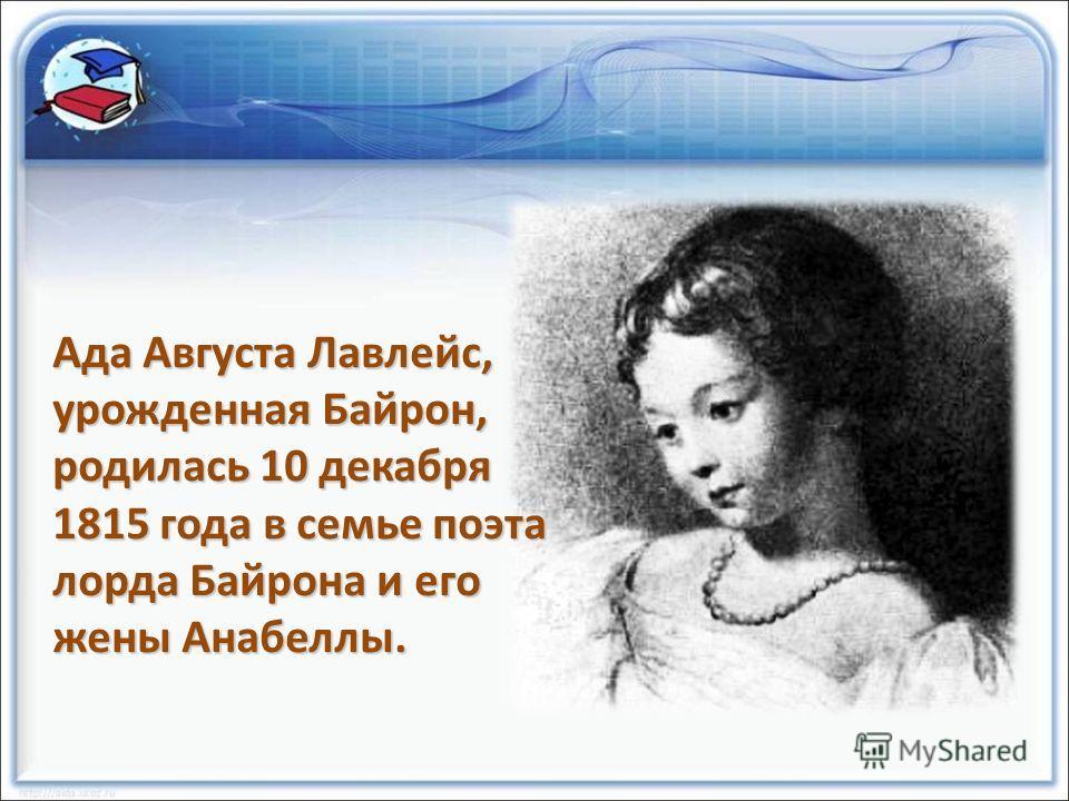 Ада Августа Лавлейс, урожденная Байрон, родилась 10 декабря 1815 года в семье поэта лорда Байрона и его жены Анабеллы.