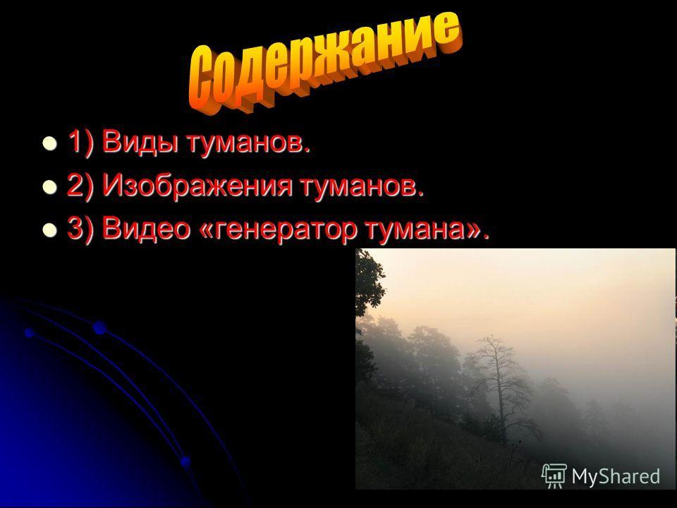 1) Виды туманов. 1) Виды туманов. 2) Изображения туманов. 2) Изображения туманов. 3) Видео «генератор тумана». 3) Видео «генератор тумана».