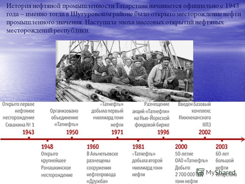История нефтяной промышленности Татарстана начинается официально с 1943 года – именно тогда в Шугуровском районе было открыто месторождение нефти промышленного значения. Наступила эпоха массовых открытий нефтяных месторождений республики.