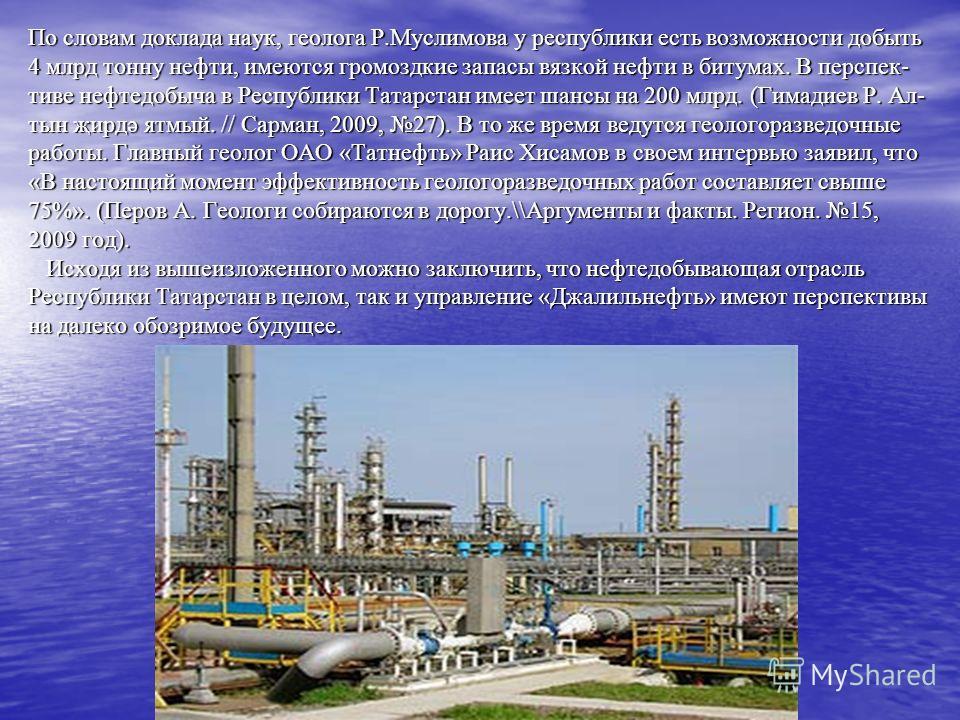 По словам доклада наук, геолога Р.Муслимова у республики есть возможности добыть 4 млрд тонну нефти, имеются громоздкие запасы вязкой нефти в битумах. В перспек- тиве нефтедобыча в Республики Татарстан имеет шансы на 200 млрд. (Гимадиев Р. Ал- тын җи