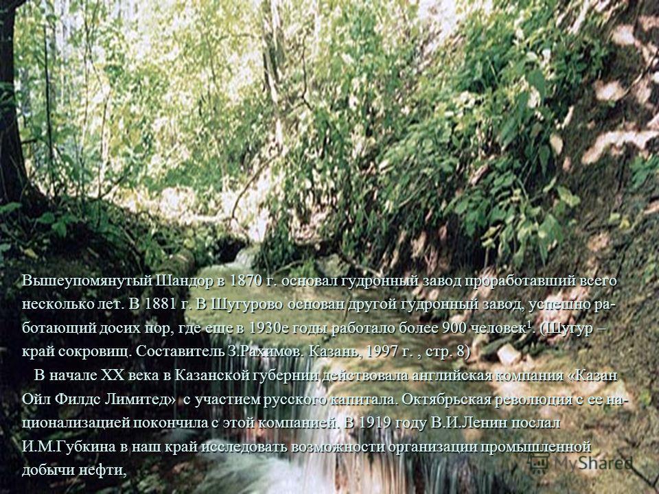 Вышеупомянутый Шандор в 1870 г. основал гудронный завод проработавший всего несколько лет. В 1881 г. В Шугурово основан другой гудронный завод, успешно ра- ботающий досих пор, где еще в 1930е годы работало более 900 человек 1. (Шугур – край сокровищ.
