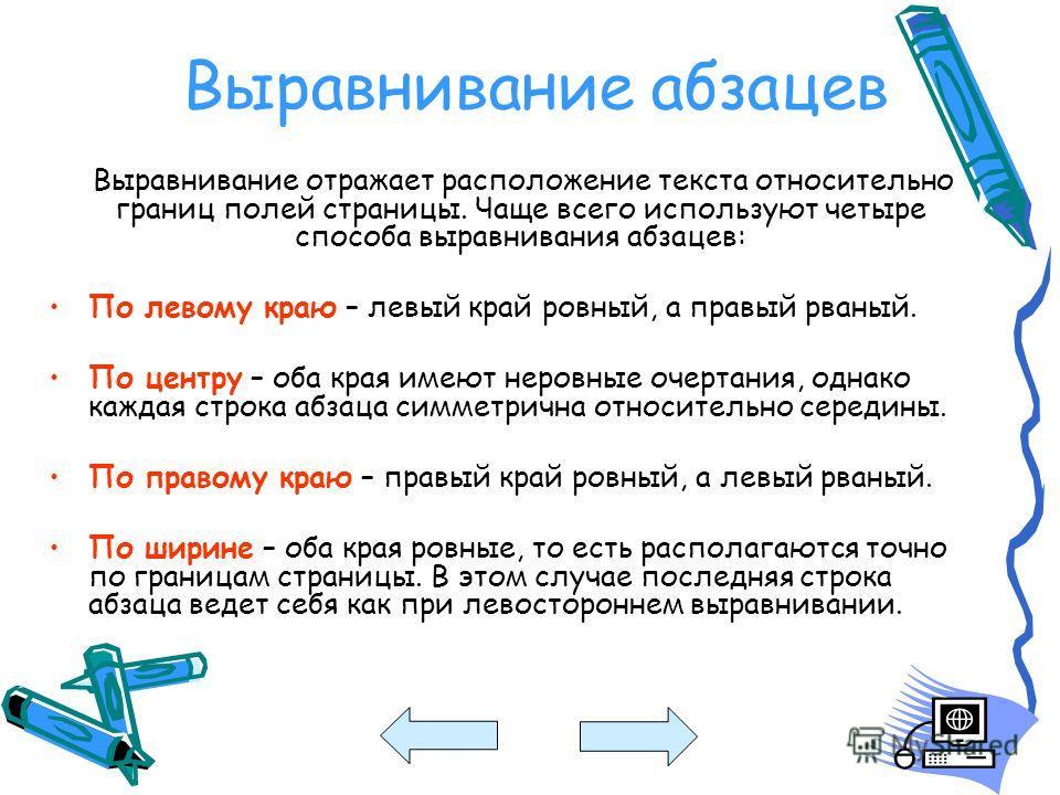 Выравнивание абзацев Выравнивание отражает расположение текста относительно границ полей страницы. Чаще всего используют четыре способа выравнивания абзацев: По левому краю – левый край ровный, а правый рваный. По центру – оба края имеют неровные оче