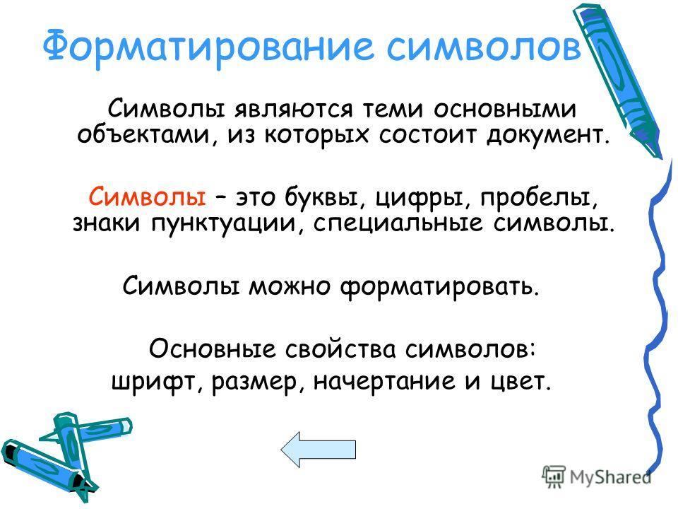 Форматирование символов Символы являются теми основными объектами, из которых состоит документ. Символы – это буквы, цифры, пробелы, знаки пунктуации, специальные символы. Символы можно форматировать. Основные свойства символов: шрифт, размер, начерт