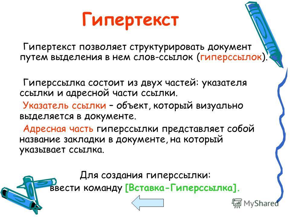 Гипертекст Гипертекст позволяет структурировать документ путем выделения в нем слов-ссылок (гиперссылок). Гиперссылка состоит из двух частей: указателя ссылки и адресной части ссылки. Указатель ссылки – объект, который визуально выделяется в документ
