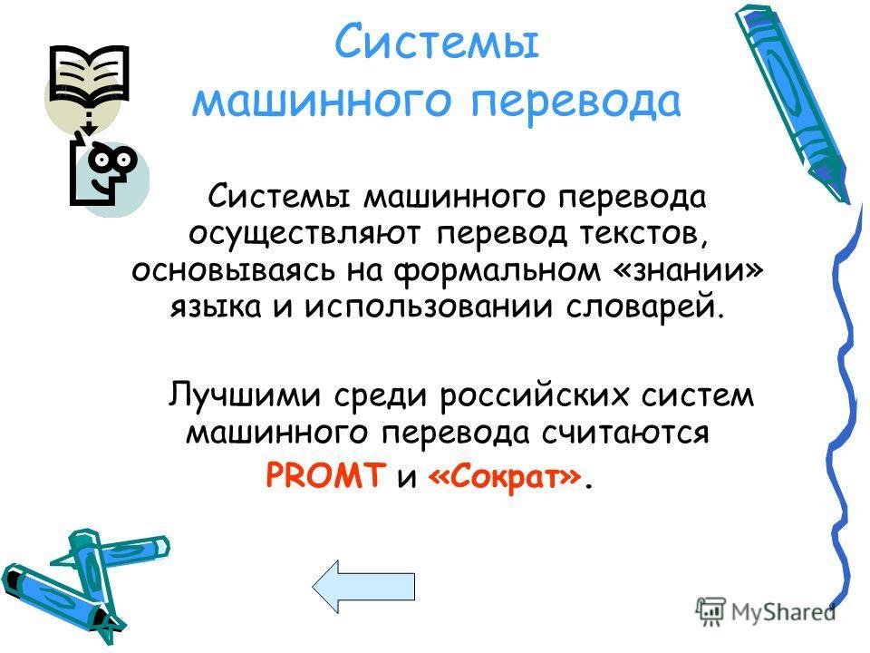 Системы машинного перевода Системы машинного перевода осуществляют перевод текстов, основываясь на формальном «знании» языка и использовании словарей. Лучшими среди российских систем машинного перевода считаются PROMT и «Сократ».
