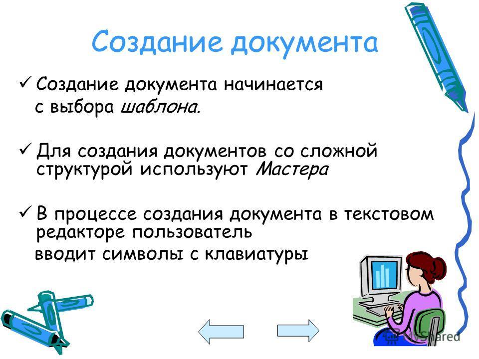 Создание документа Создание документа начинается с выбора шаблона. Для создания документов со сложной структурой используют Мастера В процессе создания документа в текстовом редакторе пользователь вводит символы с клавиатуры