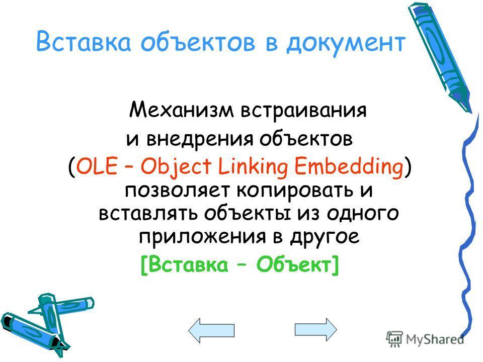 Вставка объектов в документ Механизм встраивания и внедрения объектов (OLE – Object Linking Embedding) позволяет копировать и вставлять объекты из одного приложения в другое [Вставка – Объект]