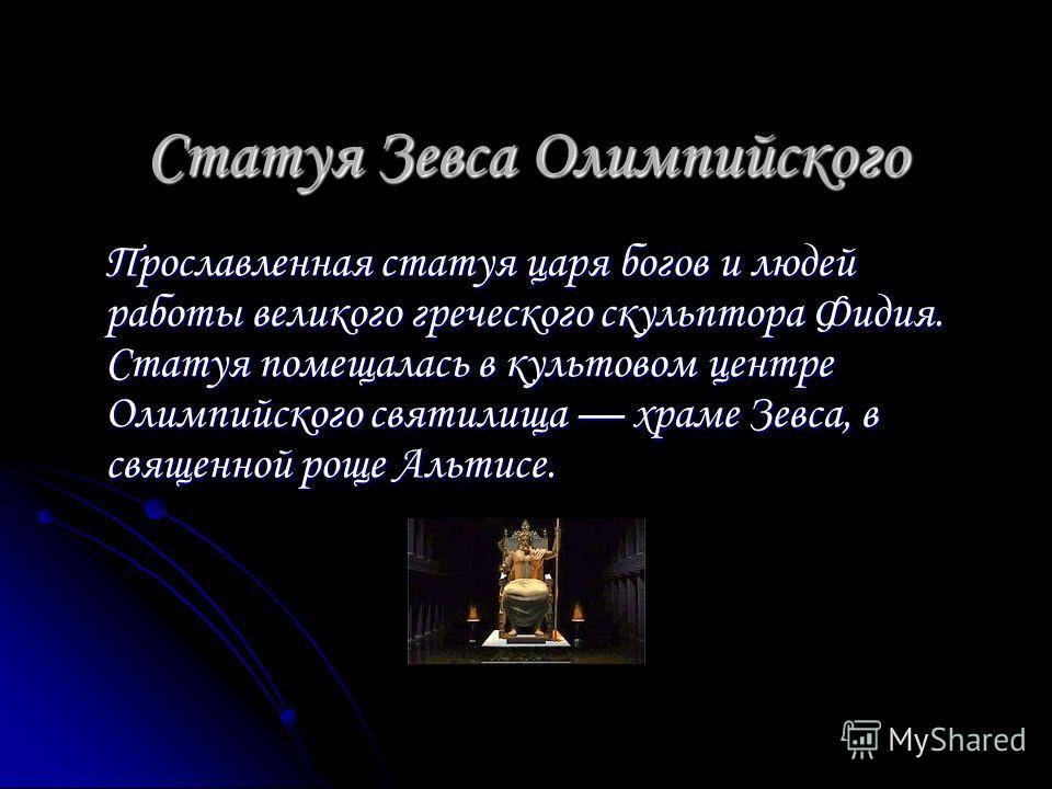 Статуя Зевса Олимпийского Прославленная статуя царя богов и людей работы великого греческого скульптора Фидия. Статуя помещалась в культовом центре Олимпийского святилища храме Зевса, в священной роще Альтисе.