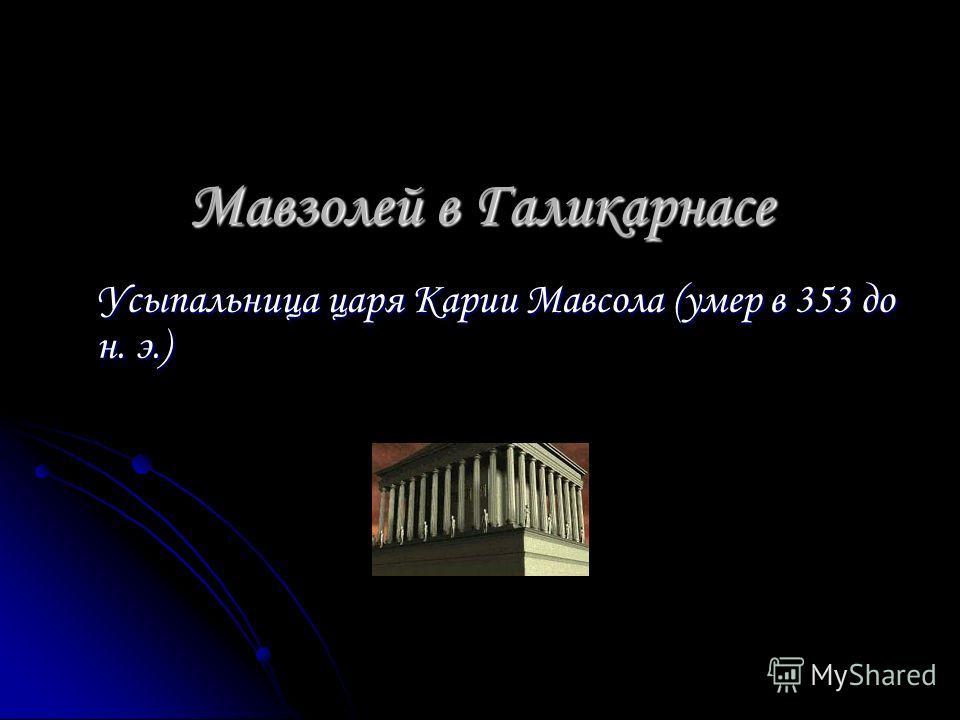 Мавзолей в Галикарнасе Усыпальница царя Карии Мавсола (умер в 353 до н. э.)