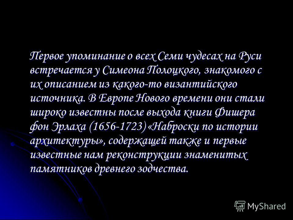 Первое упоминание о всех Семи чудесах на Руси встречается у Симеона Полоцкого, знакомого с их описанием из какого-то византийского источника. В Европе Нового времени они стали широко известны после выхода книги Фишера фон Эрлаха (1656-1723) «Наброски