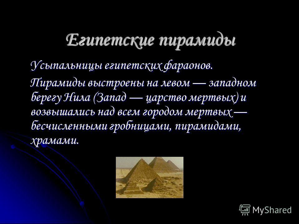 Египетские пирамиды Усыпальницы египетских фараонов. Пирамиды выстроены на левом западном берегу Нила (Запад царство мертвых) и возвышались над всем городом мертвых бесчисленными гробницами, пирамидами, храмами.