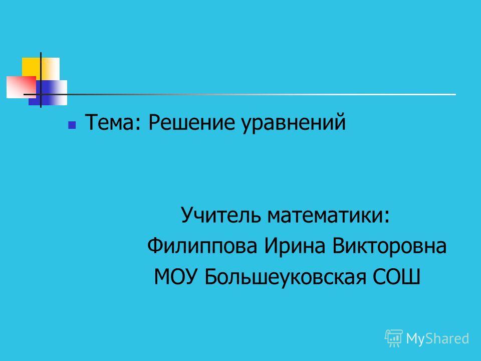 Тема: Решение уравнений Учитель математики: Филиппова Ирина Викторовна МОУ Большеуковская СОШ