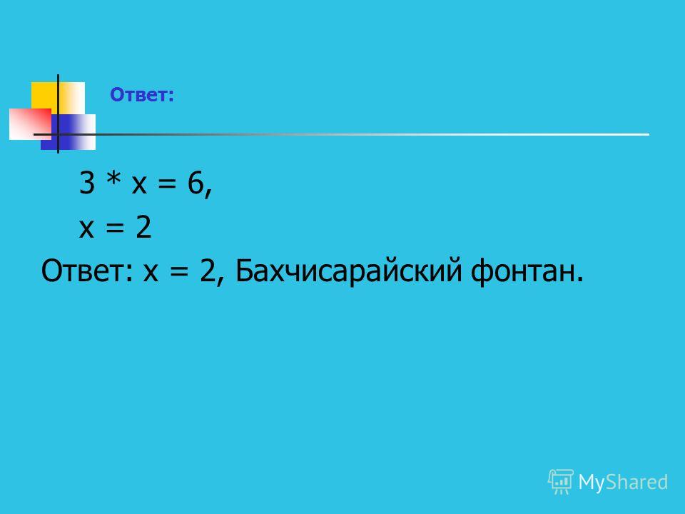 Ответ: 3 * х = 6, х = 2 Ответ: х = 2, Бахчисарайский фонтан.