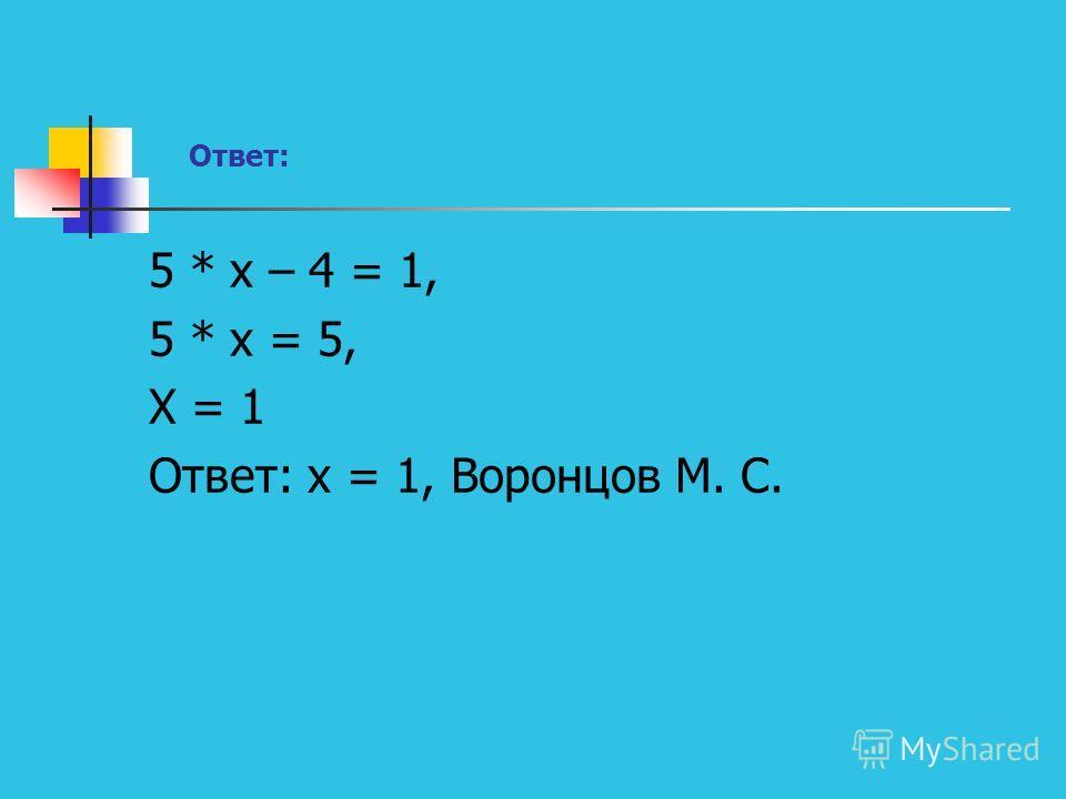 Ответ: 5 * х – 4 = 1, 5 * х = 5, Х = 1 Ответ: х = 1, Воронцов М. С.