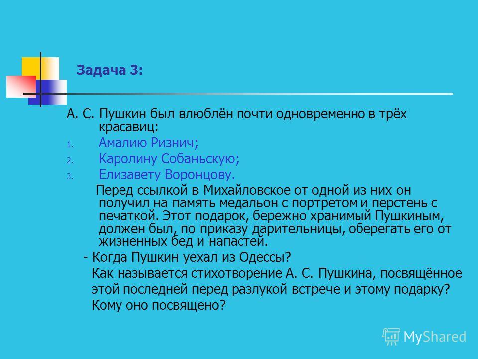 Задача 3: А. С. Пушкин был влюблён почти одновременно в трёх красавиц: 1. Амалию Ризнич; 2. Каролину Собаньскую; 3. Елизавету Воронцову. Перед ссылкой в Михайловское от одной из них он получил на память медальон с портретом и перстень с печаткой. Это