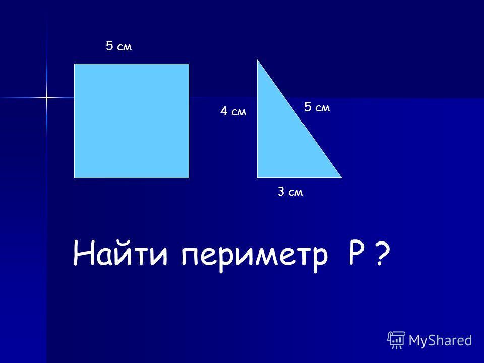 Найти периметр Р ? 5 см 4 см 3 см
