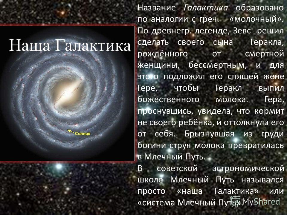 Наша Галактика Название Галактика образовано по аналогии с греч. «молочный». По древнегр. легенде, Зевс решил сделать своего сына Геракла, рождённого от смертной женщины, бессмертным, и для этого подложил его спящей жене Гере, чтобы Геракл выпил боже