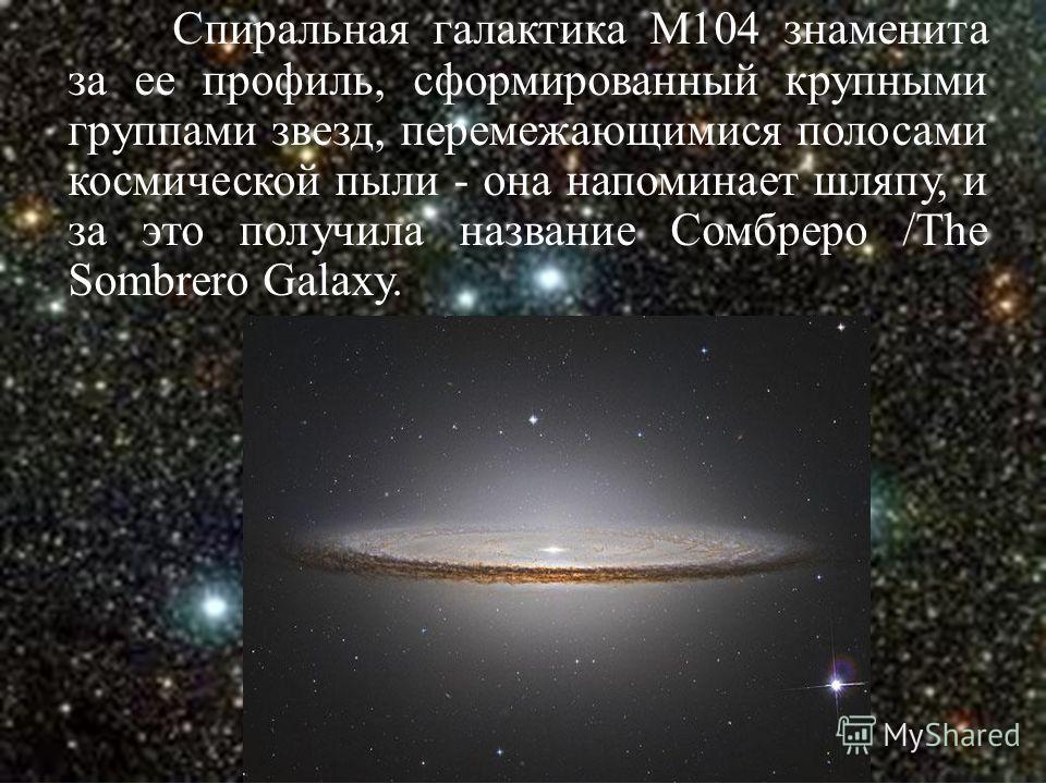 Спиральная галактика М104 знаменита за ее профиль, сформированный крупными группами звезд, перемежающимися полосами космической пыли - она напоминает шляпу, и за это получила название Сомбреро /The Sombrero Galaxy.