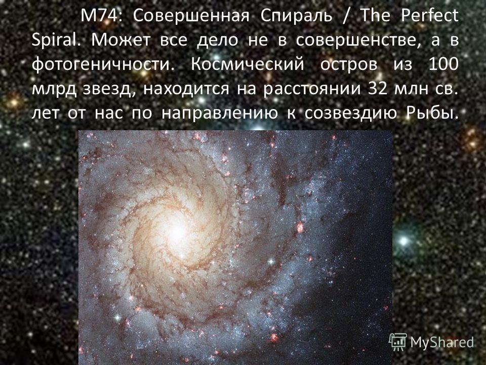 M74: Совершенная Спираль / The Perfect Spiral. Может все дело не в совершенстве, а в фотогеничности. Космический остров из 100 млрд звезд, находится на расстоянии 32 млн св. лет от нас по направлению к созвездию Рыбы.
