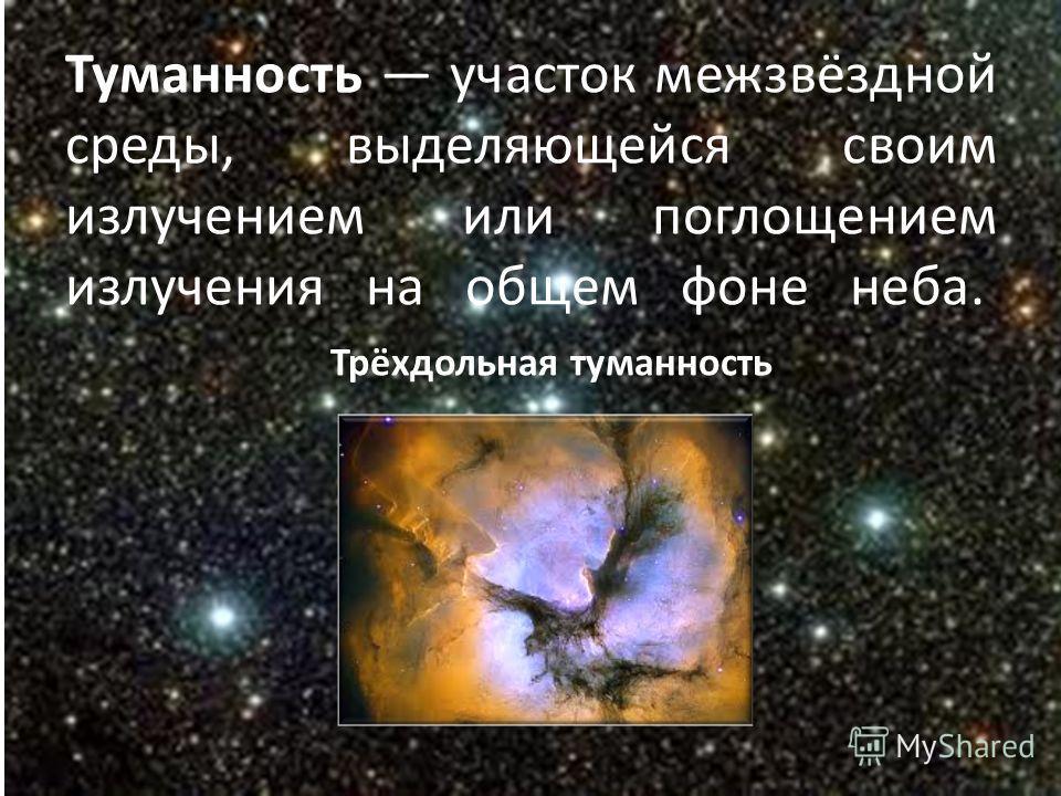 Туманность участок межзвёздной среды, выделяющейся своим излучением или поглощением излучения на общем фоне неба. Трёхдольная туманность