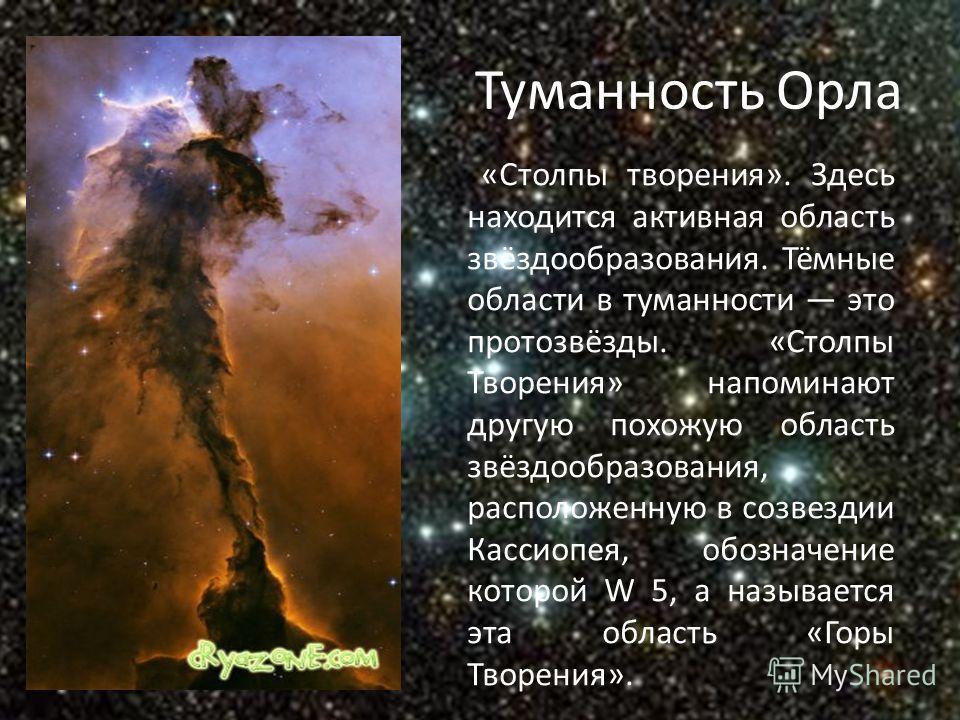 Туманность Орла «Столпы творения». Здесь находится активная область звёздообразования. Тёмные области в туманности это протозвёзды. «Столпы Творения» напоминают другую похожую область звёздообразования, расположенную в созвездии Кассиопея, обозначени