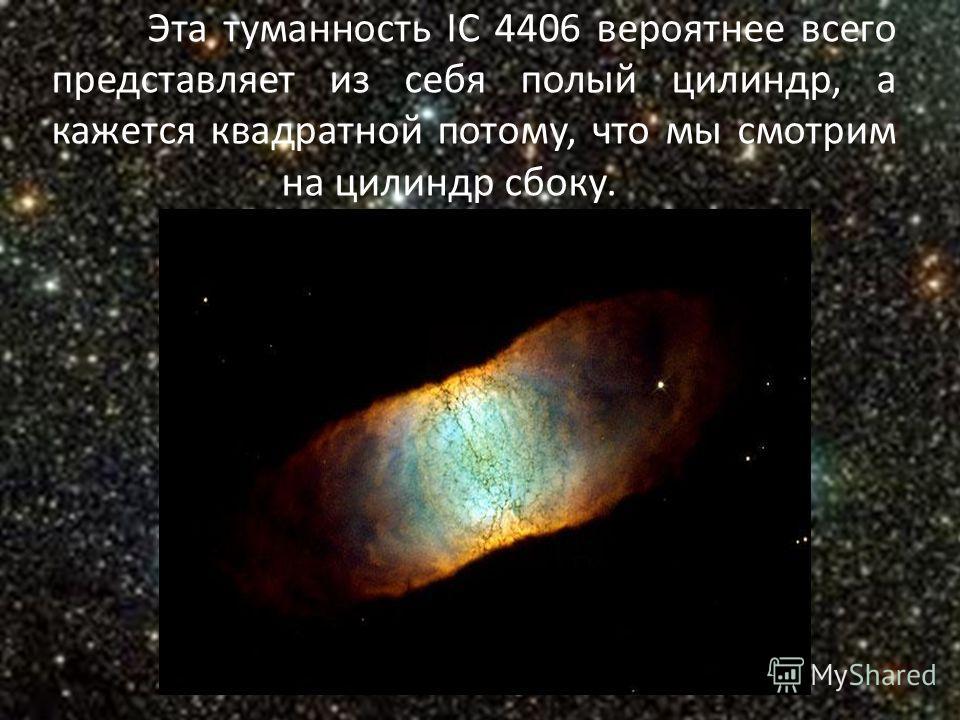 Эта туманность IC 4406 вероятнее всего представляет из себя полый цилиндр, а кажется квадратной потому, что мы смотрим на цилиндр сбоку.