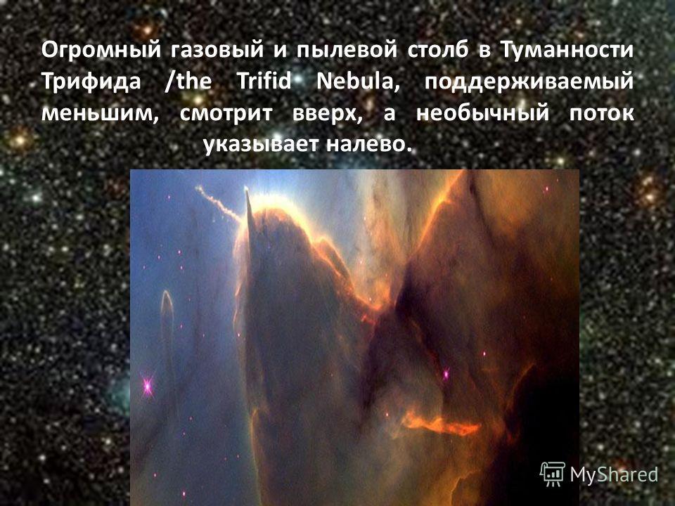 Огромный газовый и пылевой столб в Туманности Трифида /the Trifid Nebula, поддерживаемый меньшим, смотрит вверх, а необычный поток указывает налево.