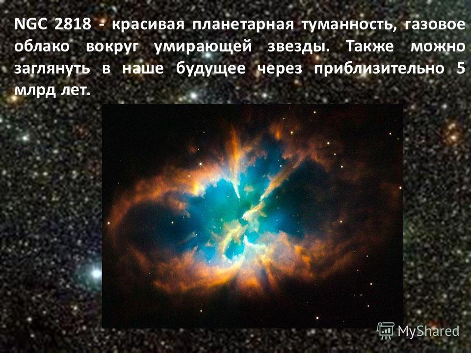 NGC 2818 - красивая планетарная туманность, газовое облако вокруг умирающей звезды. Также можно заглянуть в наше будущее через приблизительно 5 млрд лет.