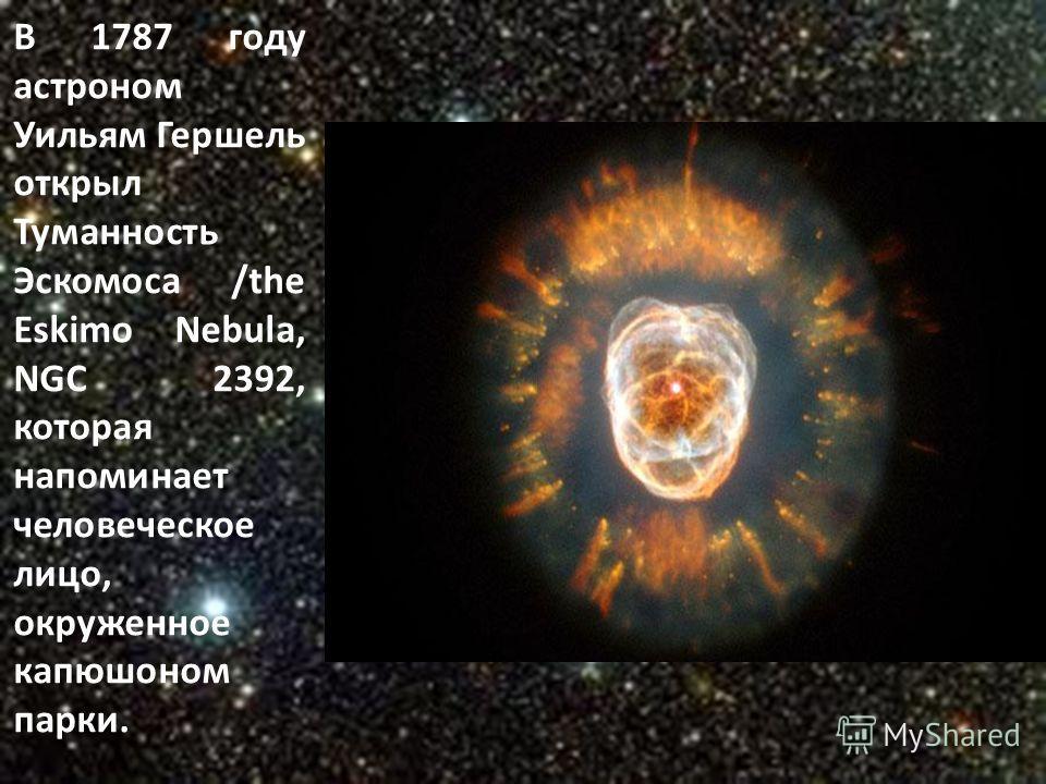 В 1787 году астроном Уильям Гершель открыл Туманность Эскомоса /the Eskimo Nebula, NGC 2392, которая напоминает человеческое лицо, окруженное капюшоном парки.