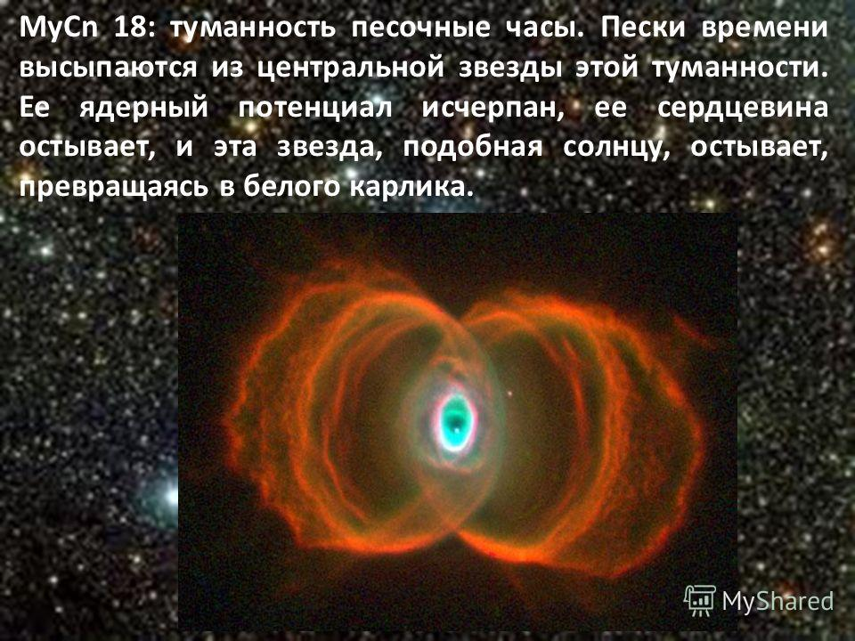 МуСn 18: туманность песочные часы. Пески времени высыпаются из центральной звезды этой туманности. Ее ядерный потенциал исчерпан, ее сердцевина остывает, и эта звезда, подобная солнцу, остывает, превращаясь в белого карлика.