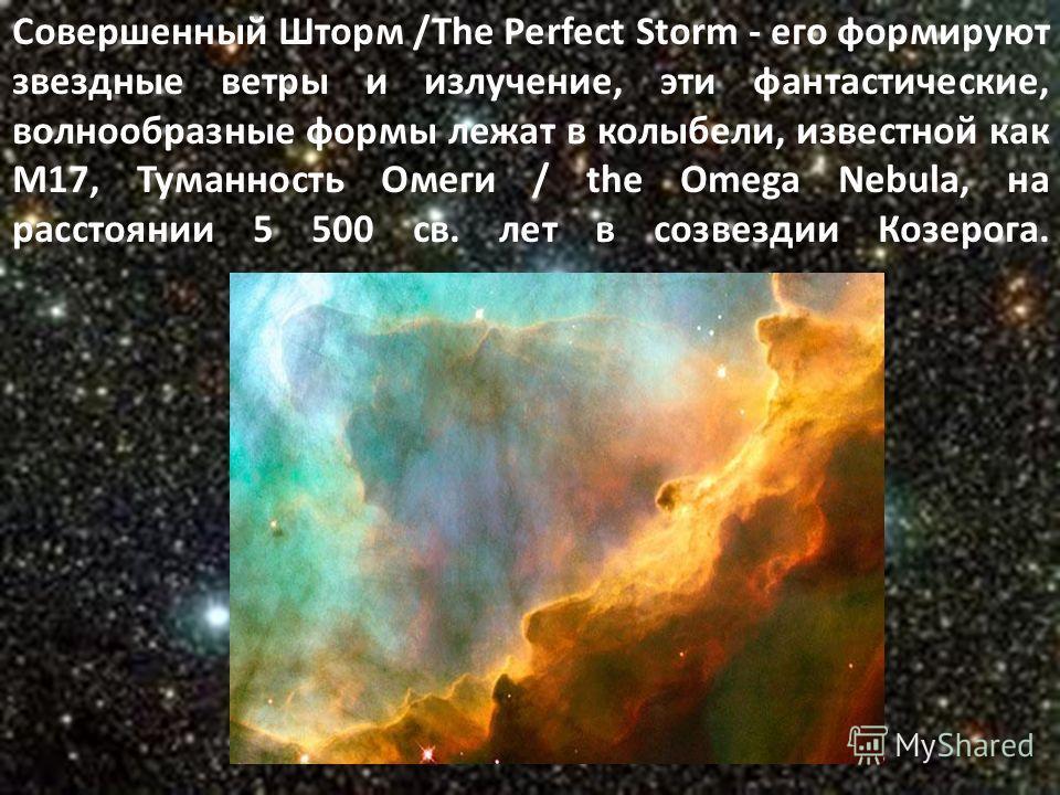 Совершенный Шторм /The Perfect Storm - его формируют звездные ветры и излучение, эти фантастические, волнообразные формы лежат в колыбели, известной как M17, Туманность Омеги / the Omega Nebula, на расстоянии 5 500 св. лет в созвездии Козерога.