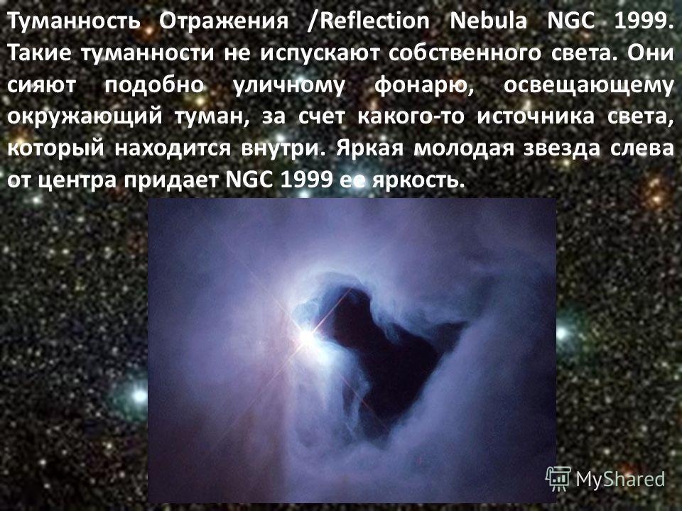 Туманность Отражения /Reflection Nebula NGC 1999. Такие туманности не испускают собственного света. Они сияют подобно уличному фонарю, освещающему окружающий туман, за счет какого-то источника света, который находится внутри. Яркая молодая звезда сле