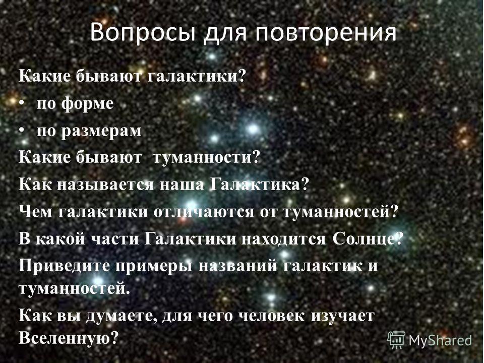 Вопросы для повторения Какие бывают галактики? по форме по размерам Какие бывают туманности? Как называется наша Галактика? Чем галактики отличаются от туманностей? В какой части Галактики находится Солнце? Приведите примеры названий галактик и туман