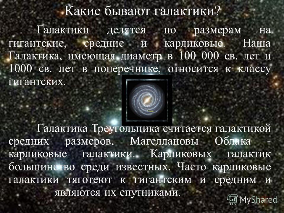 Какие бывают галактики? Галактики делятся по размерам на гигантские, средние и карликовые. Наша Галактика, имеющая диаметр в 100 000 св. лет и 1000 св. лет в поперечнике, относится к классу гигантских. Галактика Треугольника считается галактикой сред
