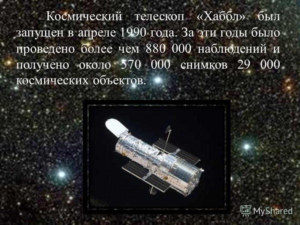 Космический телескоп «Хаббл» был запущен в апреле 1990 года. За эти годы было проведено более чем 880 000 наблюдений и получено около 570 000 снимков 29 000 космических объектов.