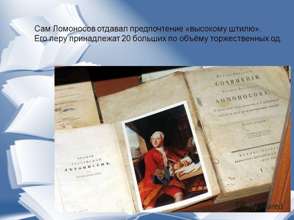 Сам Ломоносов отдавал предпочтение «высокому штилю». Его перу принадлежат 20 больших по объёму торжественных од.