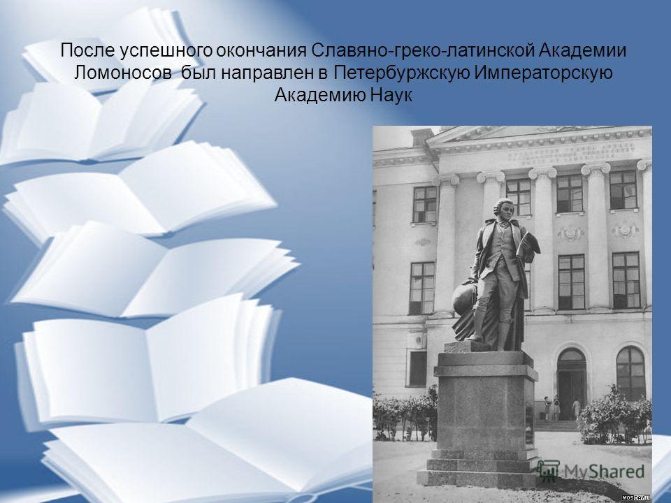 После успешного окончания Славяно-греко-латинской Академии Ломоносов был направлен в Петербуржскую Императорскую Академию Наук