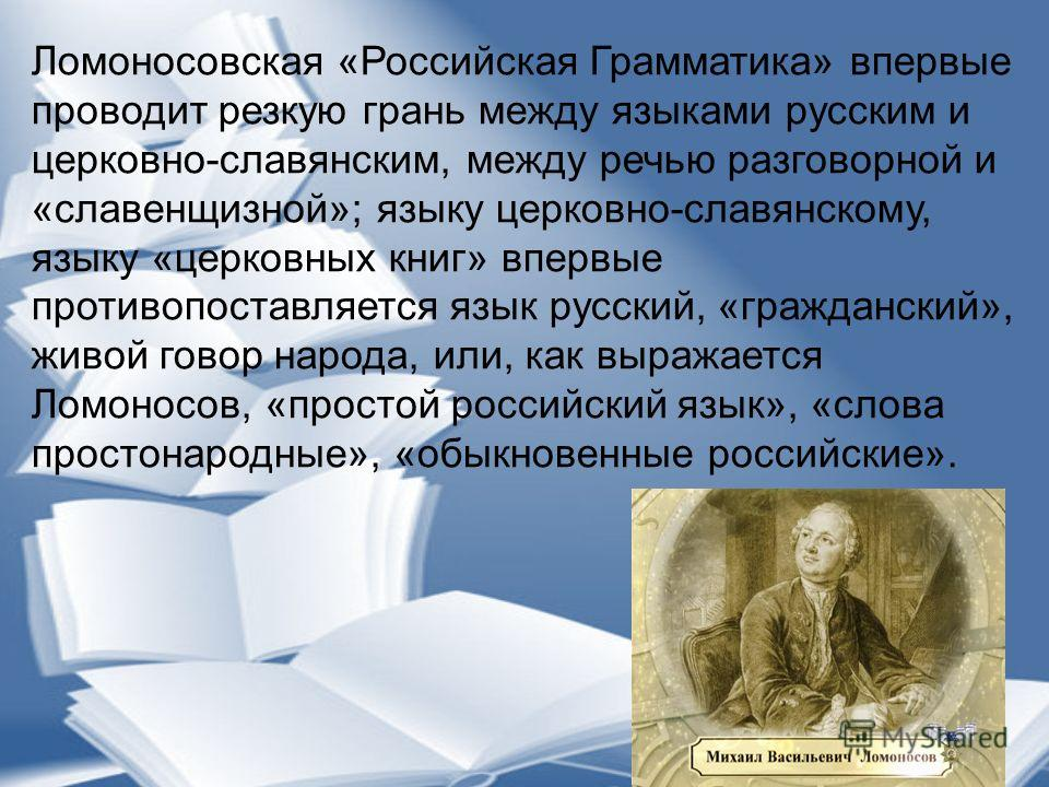 Ломоносовская «Российская Грамматика» впервые проводит резкую грань между языками русским и церковно-славянским, между речью разговорной и «славенщизной»; языку церковно-славянскому, языку «церковных книг» впервые противопоставляется язык русский, «г