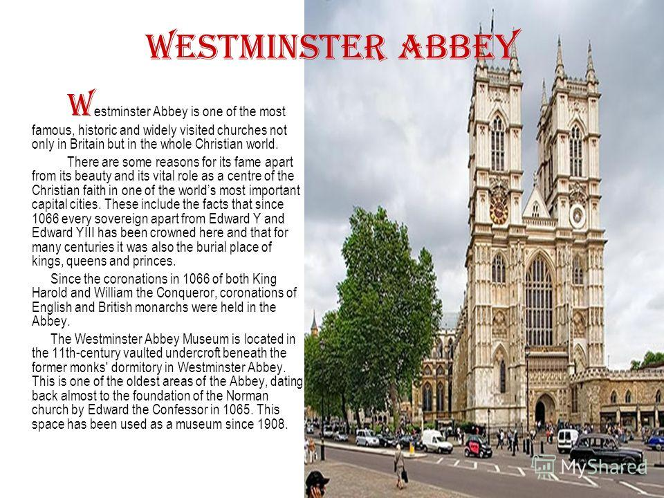 Westminster Abbey W estminster Abbey is one of the most famous, historic and widely visited churches not only in Britain but in the whole Christian world. There are some reasons for its fame apart from its beauty and its vital role as a centre of the