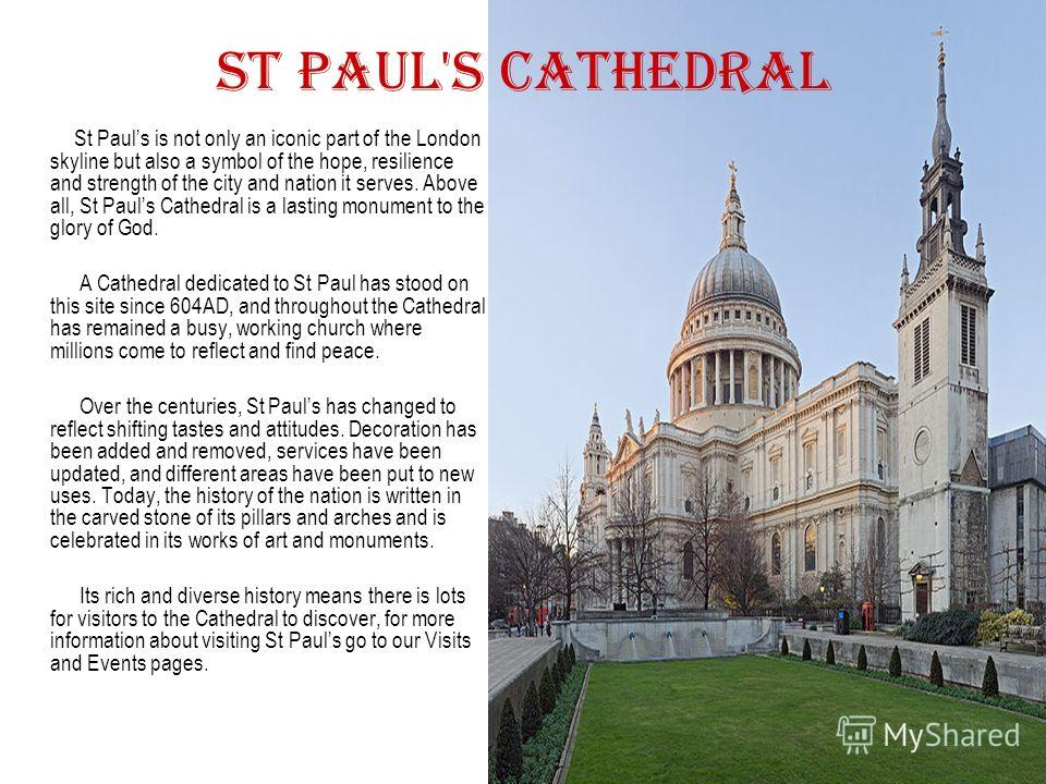 St Paul's Cathedral St Pauls is not only an iconic part of the London skyline but also a symbol of the hope, resilience and strength of the city and nation it serves. Above all, St Pauls Cathedral is a lasting monument to the glory of God. A Cathedra