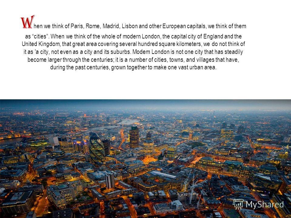 W hen we think of Paris, Rome, Madrid, Lisbon and other European capitals, we think of them as cities. When we think of the whole of modern London, the capital city of England and the United Kingdom, that great area covering several hundred square ki