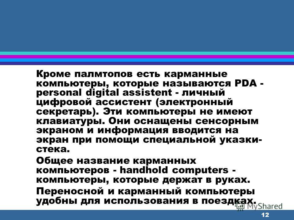 11 Карманные переносные компьютеры помещаются на ладони и их так и называют - наладонники или по-английски - палмтоп, что означает – лежащий на ладони. В этих компьютерах программы занесены в микросхемы. В набор программ входит операционная система,