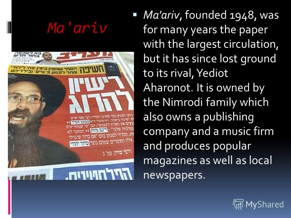 Ma'ariv Ma'ariv, founded 1948, was for many years the paper with the largest circulation, but it has since lost ground to its rival, Yediot Aharonot. It is owned by the Nimrodi family which also owns a publishing company and a music firm and produces