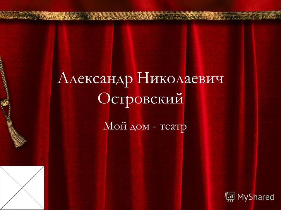 Александр Николаевич Островский Мой дом - театр